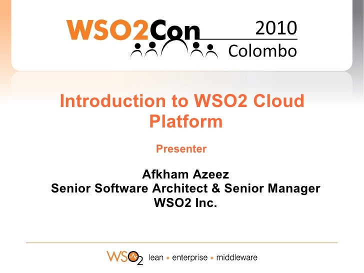 Introduction to WSO2 Cloud            Platform                 Presenter                Afkham Azeez Senior Software Archi...