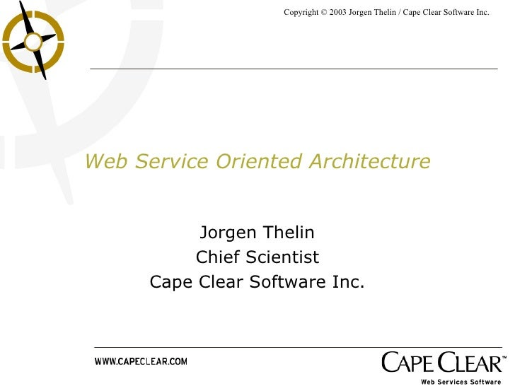 Web Service Oriented Architecture Jorgen Thelin Chief Scientist Cape Clear Software Inc.