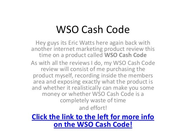 WSO Cash Code  Hey guys its Eric Watts here again back withanother internet marketing product review this   time on a prod...