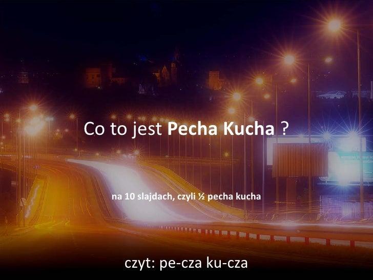 Co to jest Pecha Kucha ?      na 10 slajdach, czyli ½ pecha kucha          czyt: pe-cza ku-cza