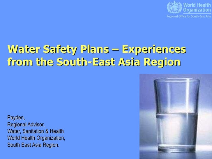 Water Safety Plans – Experiences from the South-East Asia Region Payden,  Regional Advisor, Water, Sanitation & Health Wor...