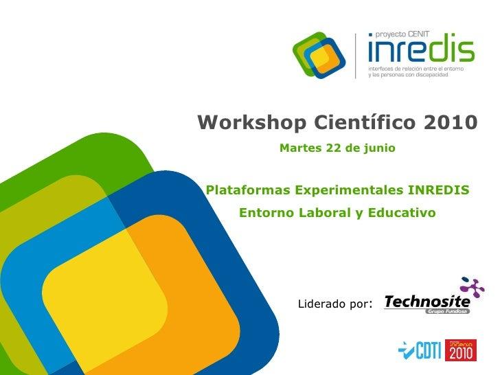 Liderado por :  Workshop Científico 2010   Martes 22 de junio Plataformas Experimentales INREDIS Entorno Laboral y Educativo