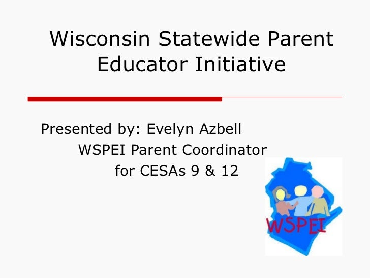Wisconsin Statewide Parent Educator Initiative Presented by: Evelyn Azbell  WSPEI Parent Coordinator for CESAs 9 & 12