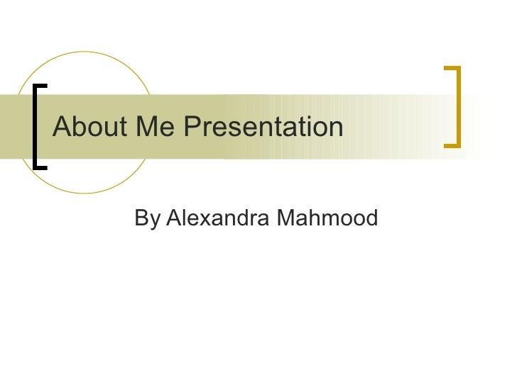 About Me Presentation   By Alexandra Mahmood