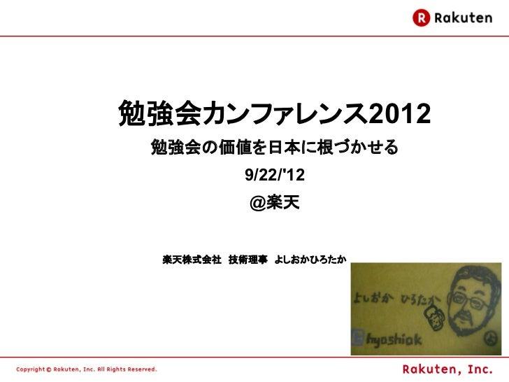 勉強会カンファレンス2012 勉強会の価値を日本に根づかせる         9/22/12          @楽天 楽天株式会社 技術理事 よしおかひろたか                        1
