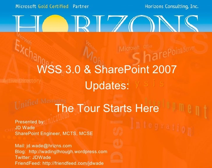 WSS 3.0 & SharePoint 2007 Updates: The Tour Starts Here Presented by: JD Wade SharePoint Engineer, MCTS, MCSE Mail: jd.wad...