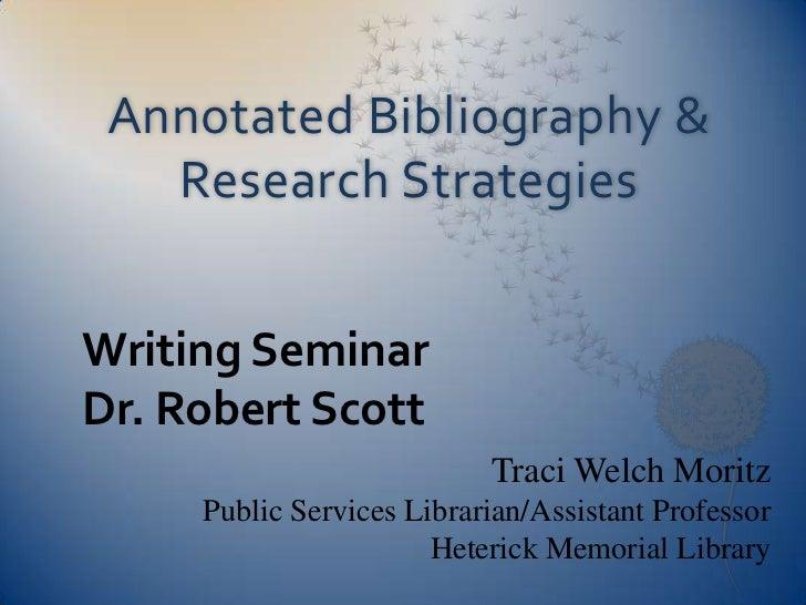 Annotated Bibliography &   Research StrategiesWriting SeminarDr. Robert Scott                           Traci Welch Moritz...