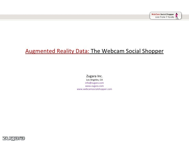 Augmented Reality Data:  The Webcam Social Shopper Zugara Inc. Los Angeles, CA [email_address] www.zugara.com www.webcamso...