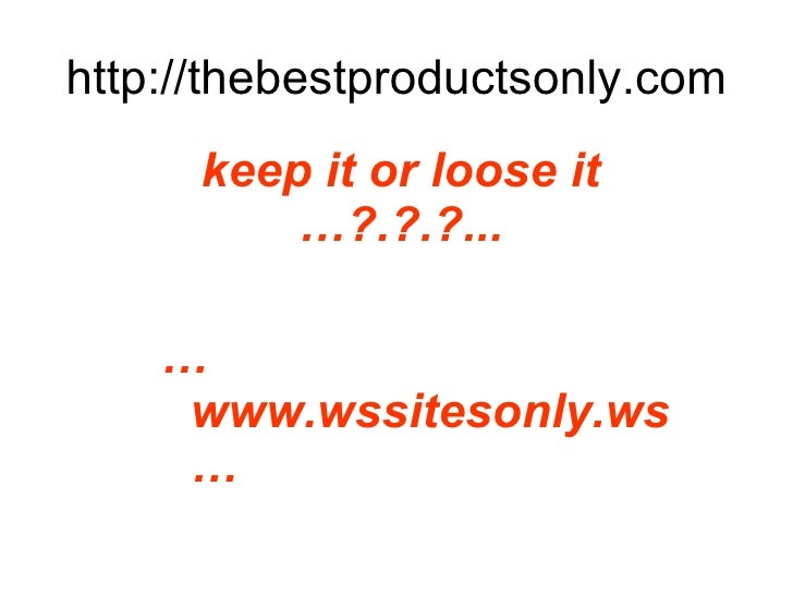http://thebestproductsonly.com <ul><li>keep it or loose it  …?.?.?... </li></ul><ul><li>… www.wssitesonly.ws … </li></ul>