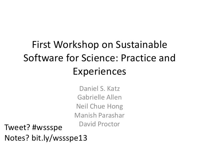 First Workshop on Sustainable Software for Science: Practice and Experiences Daniel S. Katz Gabrielle Allen Neil Chue Hong...