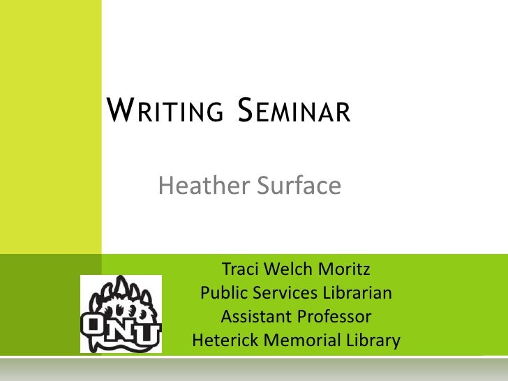 Writing Seminar<br />Heather Surface<br />Traci Welch Moritz<br />Public Services Librarian<br />Assistant Professor<br />...