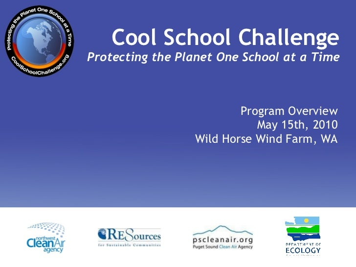 Cool School Challenge Protecting the Planet One School at a Time Program Overview May 15th, 2010 Wild Horse Wind Farm, WA