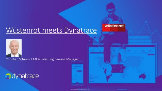 Confidential, Dynatrace, LLC Wüstenrot meets Dynatrace Christian Schram, EMEA Sales Engineering Manager