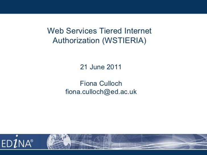 Web Services Tiered Internet Authorization (WSTIERIA) 21 June 2011 Fiona Culloch [email_address]