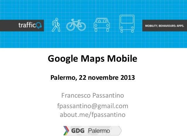 Google Maps Mobile Palermo, 22 novembre 2013 Francesco Passantino fpassantino@gmail.com about.me/fpassantino