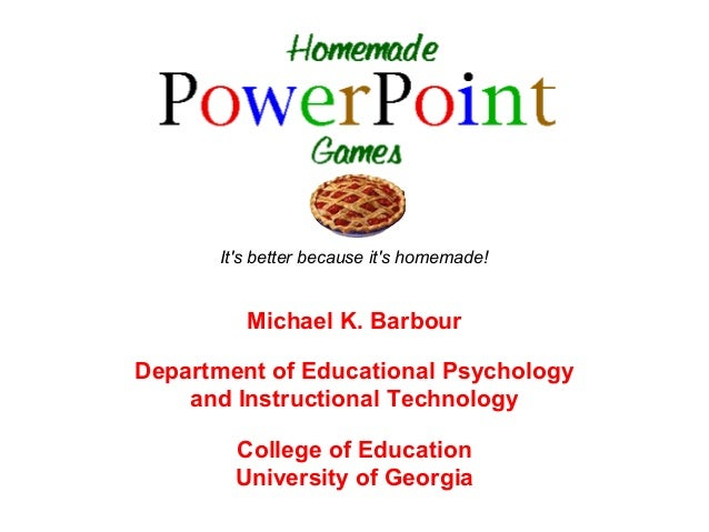 Its better because its homemade!         Michael K. BarbourDepartment of Educational Psychology    and Instructional Techn...