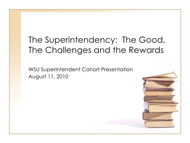 The Superintendency:  The Good, The Challenges and the Rewards WSU Superintendent Cohort Presentation  August 11, 2010