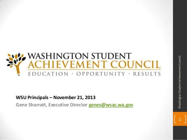 Washington Student Achievement Council  WSU Principals – November 21, 2013 Gene Sharratt, Executive Director genes@wsac.wa...
