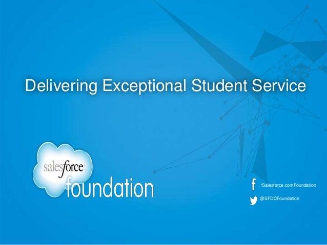 /Salesforce.comFoundation @SFDCFoundation Delivering Exceptional Student Service