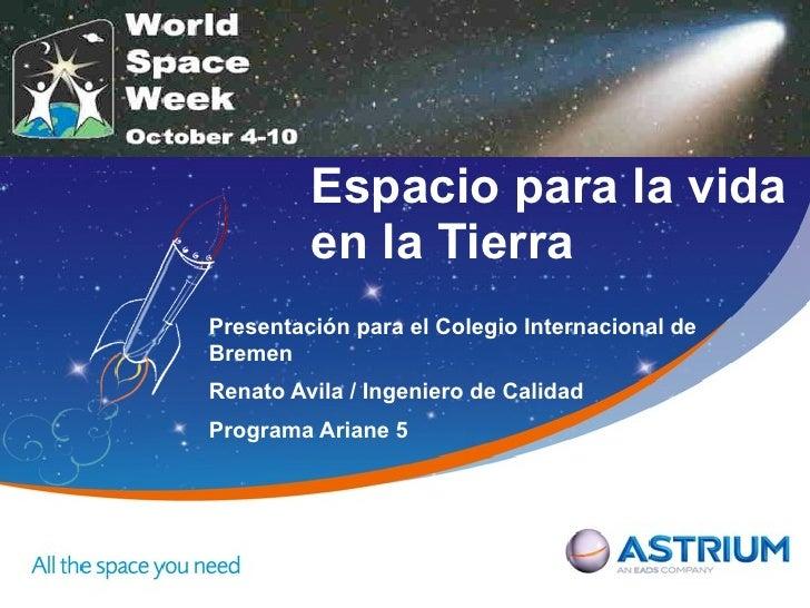 Espacio para la vida         en la TierraPresentación para el Colegio Internacional deBremenRenato Avila / Ingeniero de Ca...