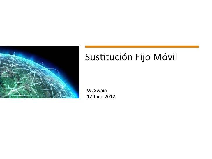Sus2tución Fijo Móvil                 W. Swain                 12 June 2012 Page 1                    ...