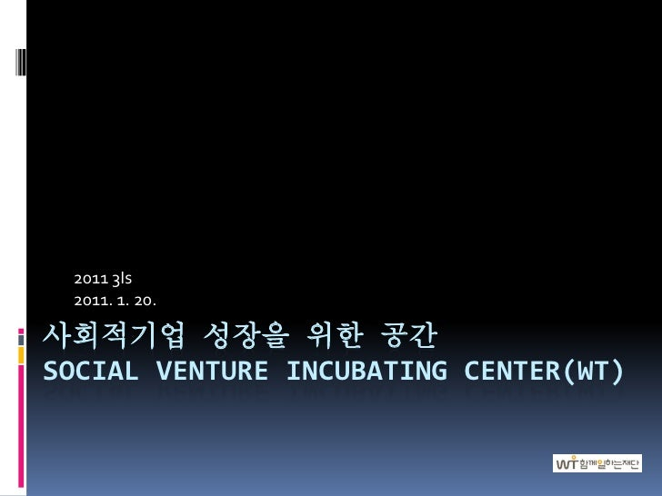 2011 3Is 2011. 1. 20.사회적기업 성장을 위한 공간SOCIAL VENTURE INCUBATING CENTER(WT)