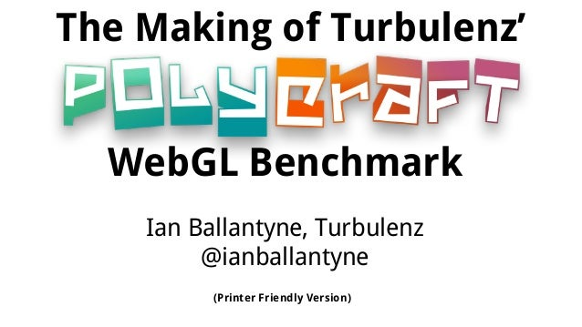 The Making of Turbulenz' WebGL Benchmark Ian Ballantyne, Turbulenz @ianballantyne (Printer Friendly Version)