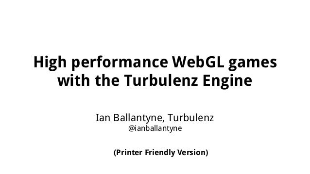 High performance WebGL games with the Turbulenz Engine Ian Ballantyne, Turbulenz @ianballantyne (Printer Friendly Version)