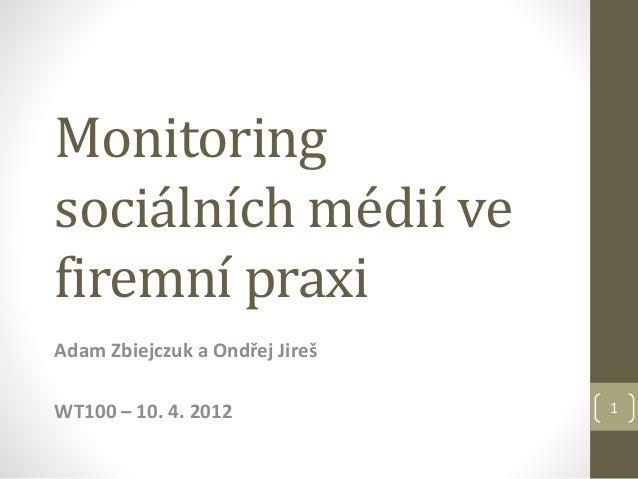 Monitoring sociálních médií ve firemní praxi Adam Zbiejczuk a Ondřej Jireš WT100 – 10. 4. 2012 1