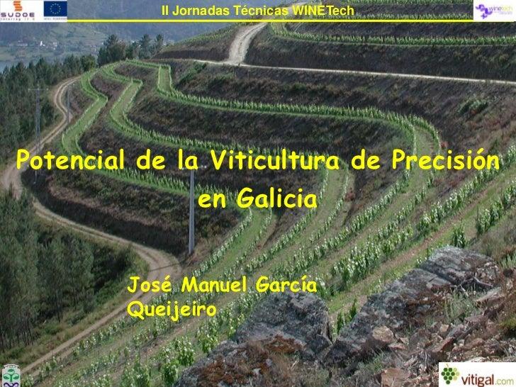 II Jornadas Técnicas WINETech<br />Potencial de la Viticultura de Precisión en Galicia<br />José Manuel García Queijeiro<b...