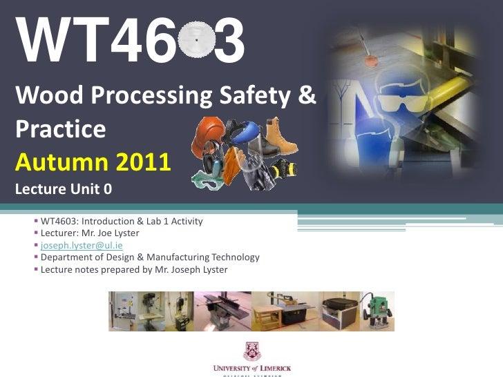 WT46  3Wood Processing Safety & PracticeAutumn 2011Lecture Unit 0<br /><ul><li> WT4603: Introduction & Lab 1 Activity