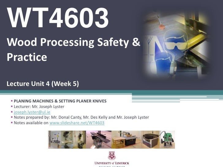 WT4603Wood Processing Safety & PracticeLecture Unit 4 (Week 5)<br /><ul><li>PLANING MACHINES & SETTING PLANER KNIVES