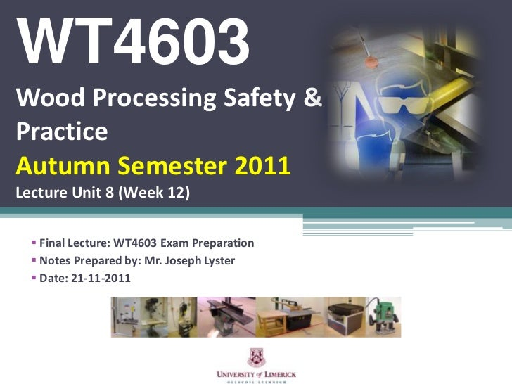 WT4603Wood Processing Safety &PracticeAutumn Semester 2011Lecture Unit 8 (Week 12)   Final Lecture: WT4603 Exam Preparati...