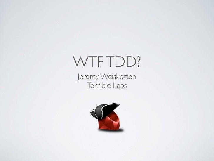WTF TDD?Jeremy Weiskotten   Terrible Labs