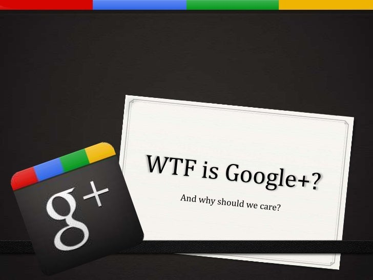 Google+ WTF is Google Plus?