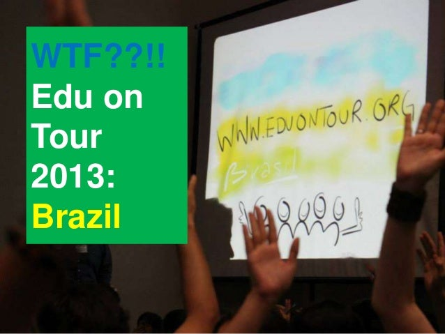 WTF??!! Edu on Tour 2013: Brazil