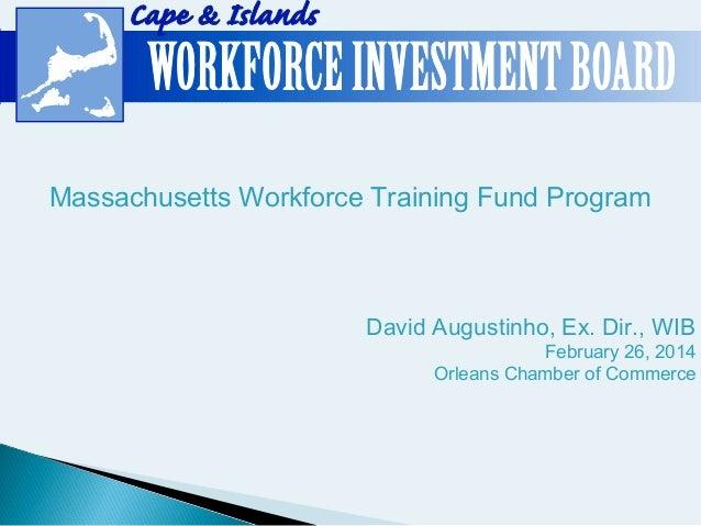 Massachusetts Workforce Training Fund Program  David Augustinho, Ex. Dir., WIB  February 26, 2014 Orleans Chamber of Comme...