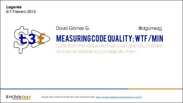 Leganés! 6-7 Febrero 2013!  David Gómez G.  @dgomezg  Measuring Code Quality: WTF/min Code from the real world that could ...