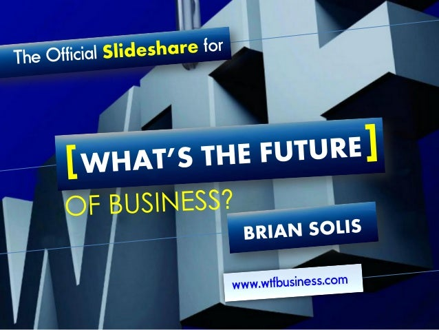 Official Slideshare for What's the Future of Business by Brian Solis #WTF