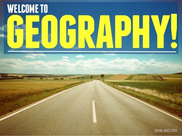 WELCOME TO geography!  SIMON JONES 2014
