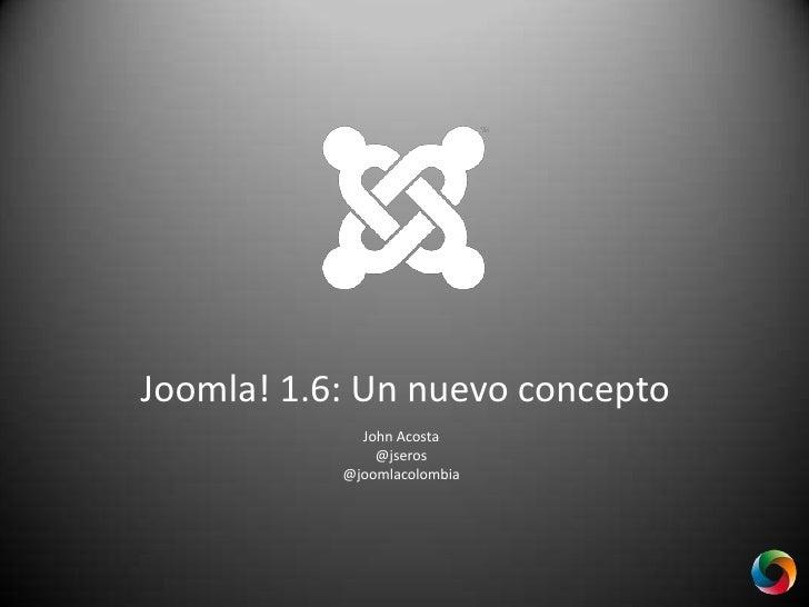 Joomla! 1.6: Un nuevo concepto<br />John Acosta<br />@jseros<br />@joomlacolombia<br />