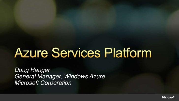 Azure Services Platform<br />Doug HaugerGeneral Manager, Windows AzureMicrosoft Corporation<br />