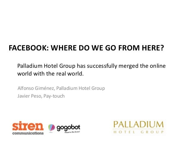 FACEBOOK: WHERE DO WE GO FROM HERE? Palladium Hotel Group has successfully merged the online world with the real world.  A...