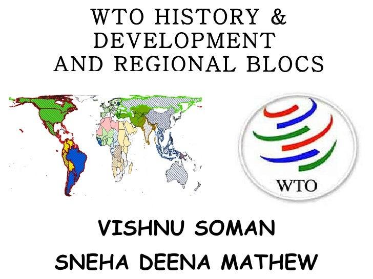 WTO HISTORY & DEVELOPMENT  AND REGIONAL BLOCS <ul><li>VISHNU SOMAN </li></ul><ul><li>SNEHA DEENA MATHEW </li></ul>