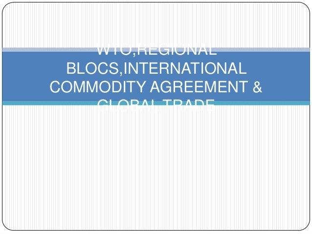WTO,REGIONAL BLOCS,INTERNATIONAL COMMODITY AGREEMENT & GLOBAL TRADE