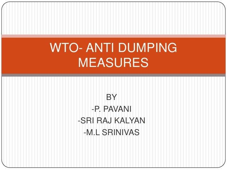 BY<br />-P. PAVANI <br />-SRI RAJ KALYAN<br />-M.L SRINIVAS<br />WTO- ANTI DUMPING MEASURES<br />