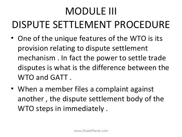 MODULE III DISPUTE SETTLEMENT PROCEDURE • One of the unique features of the WTO is its provision relating to dispute settl...