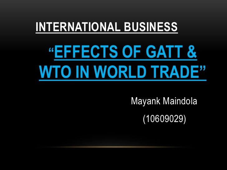 "INTERNATIONAL BUSINESS<br />""EFFECTS OF GATT & WTO IN WORLD TRADE""<br />MayankMaindola<br />(10609029)<br />"
