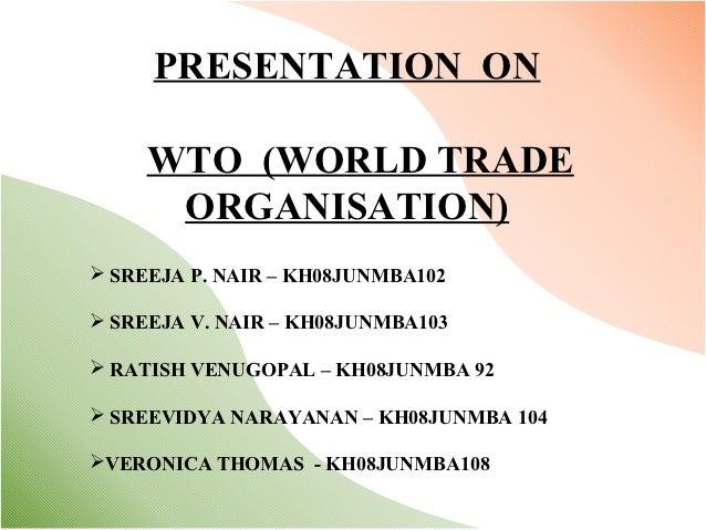 PRESENTATION ON     WTO (WORLD TRADE      ORGANISATION) SREEJA P. NAIR – KH08JUNMBA102 SREEJA V. NAIR – KH08JUNMBA103 R...