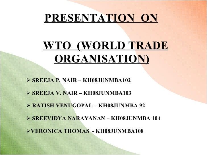 PRESENTATION  ON WTO  (WORLD TRADE ORGANISATION) <ul><li>SREEJA P. NAIR – KH08JUNMBA102 </li></ul><ul><li>SREEJA V. NAIR –...